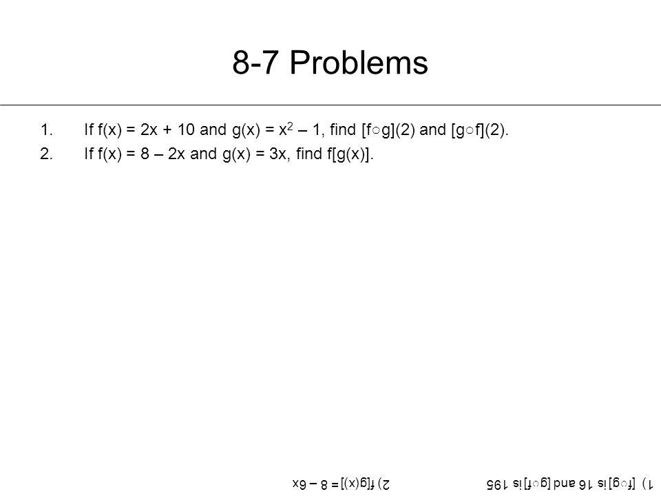 8-7 Problems If f(x) = 2x + 10 and g(x) = x2 – 1, find [f○g](2) and [g○f](2). If f(x) = 8 – 2x and g(x) = 3x, find f[g(x)].